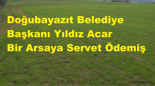 DOĞUBAYAZIT BELEDİYESİ BOŞ BİR ARSAYA SERVET ÖDEMİŞ!...